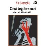 Cinci degete-n ochi. Jurnal 1990-2006/Val Gheorghiu