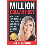 Million Dollar Host: Julie's Airbnb Portfolio Earned Over a Million Dollars in Her First Year... Yours Can Too!, Paperback/Julie George