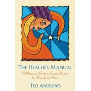 The Healer's Manual: A Beginner's Guide to Energy Healing for Yourself and Others, Paperback/Ted Andrews