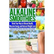 Alkaline Smoothies: Drink Your Way to Vibrant Health, Massive Energy and Natural Weight Loss, Paperback/Marta Tuchowska