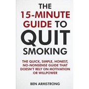 The 15-Minute Guide to Quit Smoking: A No-Nonsense Guide That Doesn't Waste Your Time!, Paperback/Ben Armstrong
