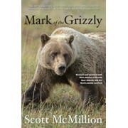 Mark of the Grizzly: Revised and Updated with More Stories of Recent Bear Attacks and the Hard Lessons Learned, Paperback/Scott McMillion