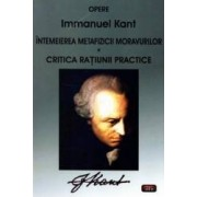 Intemeierea metafizicii moravurilor. Critica ratiunii practice - Immanuel Kant