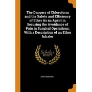 The Dangers of Chloroform and the Safety and Efficiency of Ether As an Agent in Securing the Avoidance of Pain in Surgical Operations, With a Descript, Paperback/John Morgan