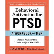 Behavioral Activation for Ptsd: A Workbook for Men: Reduce Anxiety and Take Charge of Your Life, Paperback/Lisa, PhD Campbell
