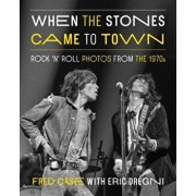 When the Stones Came to Town: Rock 'n' Roll Photos from the 1970s, Hardcover/Fred Case