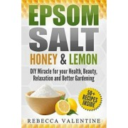 Epsom Salt, Honey and Lemon: DIY Miracle for your Health, Beauty, Relaxation and Better Gardening, Paperback/Rebecca Valentine