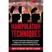 Manipulation Techniques: Learn Tricks to Control People's Mind Using Your Emotional Intelligence. How to Master and Defend Yourself From Brainw, Paperback/Dark Psychology Mastery Academy
