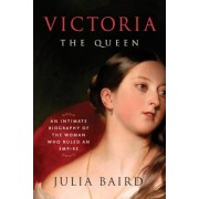 Victoria: The Queen: An Intimate Biography of the Woman Who Ruled an Empire, Hardcover