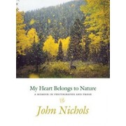 My Heart Belongs to Nature: A Memoir in Photographs and Prose, Hardcover/John Treadwell Nichols