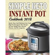 Simple Keto Instant Pot Cookbook 2018: Quick, Easy and Delicious Low Carb High Fat Ketogenic Diet Recipes to Lose Weight Fast, Prevent Disease, and Be, Paperback/Dr Mark Pitre