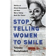 Stop Telling Women to Smile: Stories of Street Harassment and How We're Taking Back Our Power, Hardcover/Tatyana Fazlalizadeh