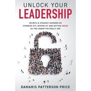 Unlock Your Leadership: Secrets & Straight Answers on Standing Out, Moving Up, and Getting Ahead as the Leader You Really Are, Paperback/Damaris Patterson Price
