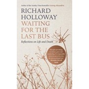 Waiting for the Last Bus: Reflections on Life and Death, Hardcover/Richard Holloway