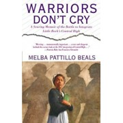 Warriors Don't Cry: A Searing Memoir of the Battle to Integrate Little Rock's Central High, Paperback/Melba Pattillo Beals