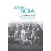 GERMANOFILII. ELITA INTELECTUALA ROMANEASCA IN ANII PRIMULUI RAZBOI