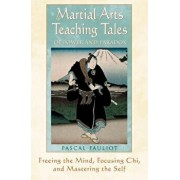 Martial Arts Teaching Tales of Power and Paradox: Freeing the Mind, Focusing Chi, and Mastering the Self, Paperback/Pascal Fauliot