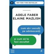 Cum sa-I asculti pe adolescenti si cum sa te faci ascultat/Adele Faber, Elaine Mazlish