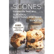 Scones Cookbook That Will Teach You Everything You Need to Know: Scones Recipes That Will Take Your Breath Away, Paperback/Angel Burns