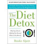 The Diet Detox: Why Your Diet Is Making You Fat and What to Do about It: 10 Simple Rules to Help You Stop Dieting, Start Eating, and L, Hardcover/Brooke Alpert