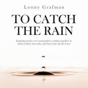 To Catch the Rain: Inspiring stories of communities coming together to harvest their own rain, and how you can do it too, Paperback/Lonny Grafman
