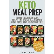 Keto Meal Prep: Complete Beginner's Guide to Save Time and Eat Healthier with Batch Cooking for the Ketogenic Diet, Paperback/Elizabeth Wells