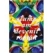 Cum am devenit roman - Szekely Ervin