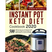 Instant Pot Keto Diet Cookbook 2020: 500 Delicious Easy Low Carb Ketogenic Diet Instant Pot High Pressure Recipes for Rapid Weight Loss and Overall He, Paperback/Simon Mitchell