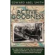 Active Goodness: The True Story Of How Trevor Chadwick, Doreen Warriner & Nicholas Winton Saved Thousands From The Nazis, Paperback/Edward Abel Smith