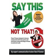 Say This--Not That: Power Phrases Designed to Help You Communicate with Power, Tact, and Finesse, Along with Danger Phrases to Avoid at Al, Paperback/Dan O'Connor