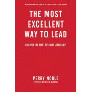 The Most Excellent Way to Lead: Discover the Heart of Great Leadership, Hardcover