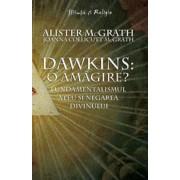Dawkins: o amagire' Fundamentalismul ateu si negarea divinului