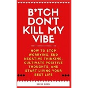 B*tch Don't Kill My Vibe: How to Stop Worrying, End Negative Thinking, Cultivate Positive Thoughts, and Start Living Your Best Life, Paperback/Reese Owen