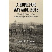 A Home for Wayward Boys: The Early History of the Alabama Boysa Industrial School, Paperback/Jerry Armor