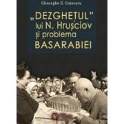 Dezghetul lui N. Hrusciov si problema Basarabiei - Gheorghe E. Cojocaru