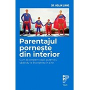 Parentajul porneste din interior. Cum sa crestem copii puternici, sadindu-le increderea in sine/Dr. Holan Liang