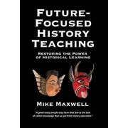 Future-Focused History Teaching: Restoring the Power of Historical Learning, Hardcover/Mike Maxwell