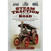 Steam Traction on the Road. From Trevithick to Sentinel: 150 Years of Design and Development, Hardback/Anthony Burton
