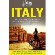 Italy: The Ultimate Italy Travel Guide By A Traveler For A Traveler: The Best Travel Tips; Where To Go, What To See And Much, Paperback/Lost Travelers