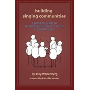 Building Singing Communities: A Practical Guide to Unlocking the Power of Music in Jewish Prayer, Paperback/Joey Weisenberg