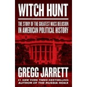 Witch Hunt: The Story of the Greatest Mass Delusion in American Political History, Hardcover/Gregg Jarrett