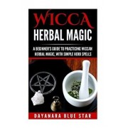 Wicca Herbal Magic: A Beginner's Guide to Practicing Wiccan Herbal Magic, with Simple Herb Spells, Paperback/Dayanara Blue Star