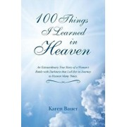 100 Things I Learned in Heaven: An Extraordinary True Story of a Woman's Battle with Darkness That Led Her to Journey to Heaven Many Times., Paperback/Karen Bauer