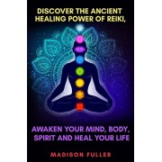 Discover The Ancient Healing Power of Reiki, Awaken Your Mind, Body, Spirit and Heal Your Life (Energy, Chakra Healing, Guided Meditation, Third Eye), Paperback/Madison Fuller