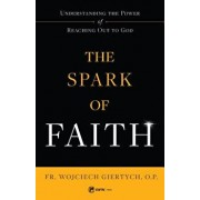 The Spark of Faith: Understanding the Power of Reaching Out to God, Paperback/Fr Wojciech Giertych