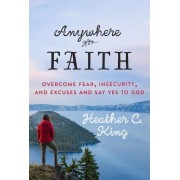 Anywhere Faith: Overcome Fear, Insecurity, and Excuses and Say Yes to God, Paperback