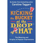 Kicking the Bucket at the Drop of a Hat: The Meaning and Origins of Popular Expressions, Paperback