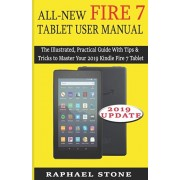 All-New Fire 7 Tablet User Manual: The Illustrated, Practical Guide With Tips and Tricks to Master Your 2019 Kindle Fire 7 Tablet, Paperback/Raphael Stone