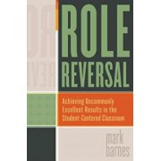 Role Reversal: Achieving Uncommonly Excellent Results in the Student-Centered Classroom, Paperback/Mark Barnes