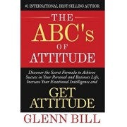 The ABC's of Attitude: Discover Your Secret Formula to Achieve Success in Your Personal and Business Life, Increase Your Emotional Intelligen, Hardcover/Glenn Bill